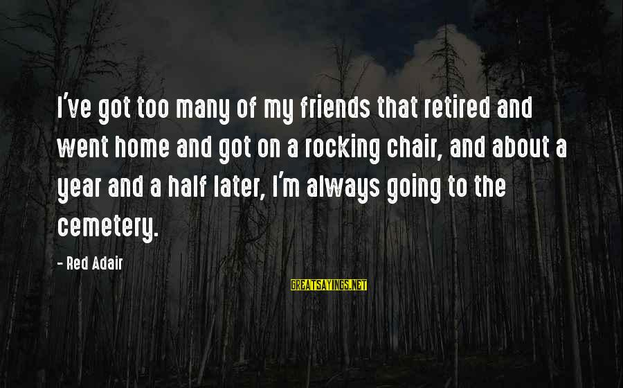Home Going Sayings By Red Adair: I've got too many of my friends that retired and went home and got on