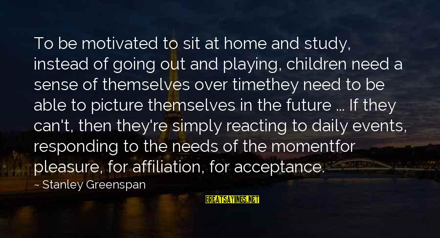 Home Going Sayings By Stanley Greenspan: To be motivated to sit at home and study, instead of going out and playing,