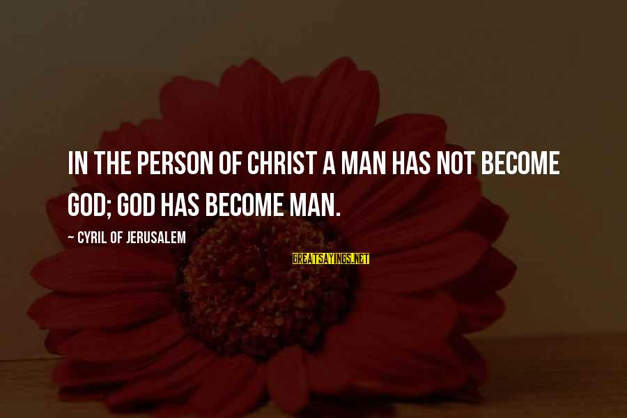 Home In The Kite Runner Sayings By Cyril Of Jerusalem: In the person of Christ a man has not become God; God has become man.