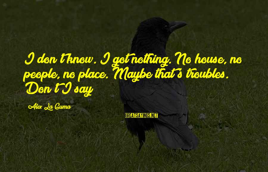 Homelessness Sayings By Alex La Guma: I don't know. I got nothing. No house, no people, no place. Maybe that's troubles.