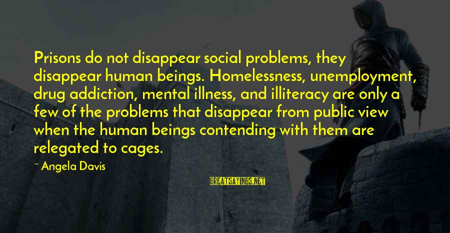 Homelessness Sayings By Angela Davis: Prisons do not disappear social problems, they disappear human beings. Homelessness, unemployment, drug addiction, mental