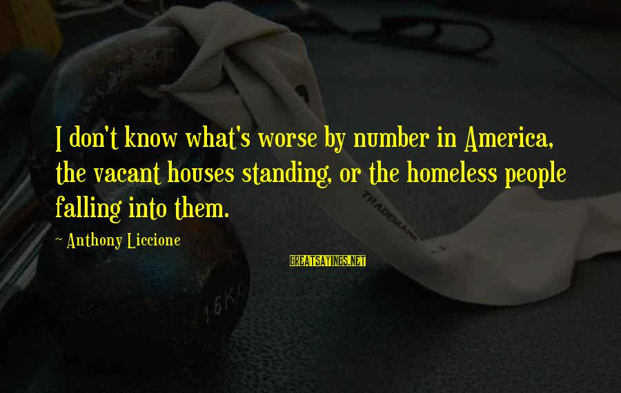 Homelessness Sayings By Anthony Liccione: I don't know what's worse by number in America, the vacant houses standing, or the