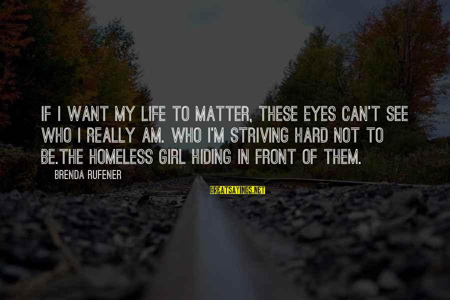Homelessness Sayings By Brenda Rufener: If I want my life to matter, these eyes can't see who I really am.