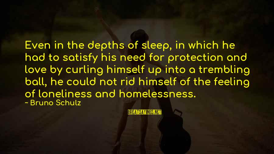 Homelessness Sayings By Bruno Schulz: Even in the depths of sleep, in which he had to satisfy his need for