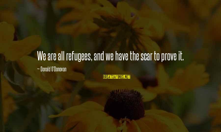Homelessness Sayings By Donald O'Donovan: We are all refugees, and we have the scar to prove it.