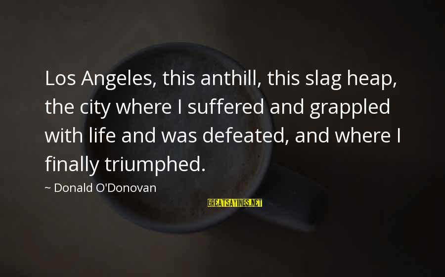 Homelessness Sayings By Donald O'Donovan: Los Angeles, this anthill, this slag heap, the city where I suffered and grappled with