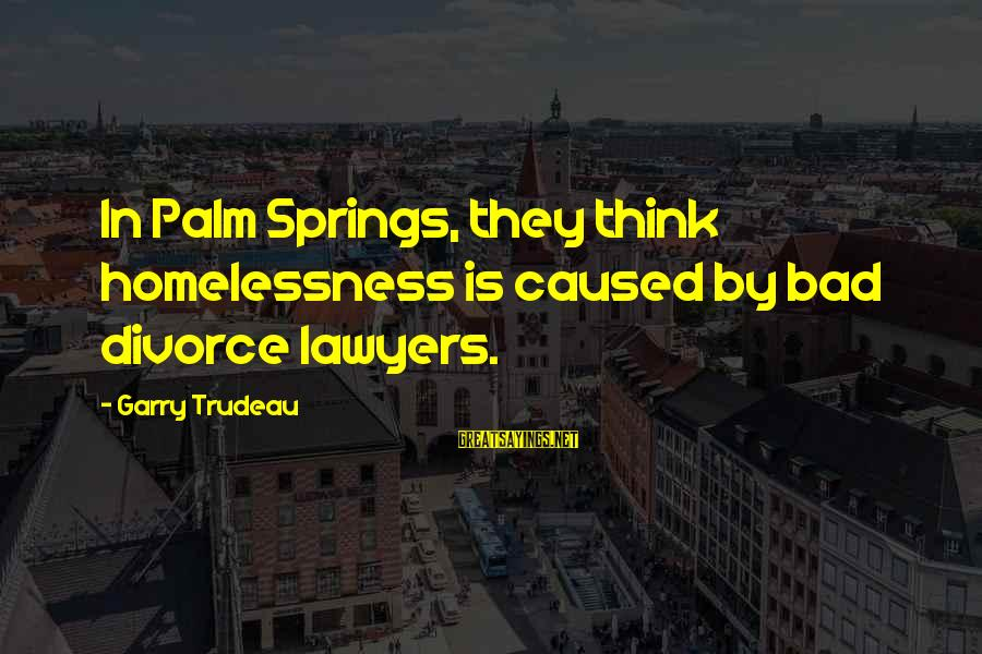 Homelessness Sayings By Garry Trudeau: In Palm Springs, they think homelessness is caused by bad divorce lawyers.