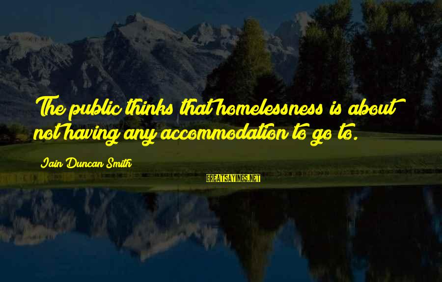 Homelessness Sayings By Iain Duncan Smith: The public thinks that homelessness is about not having any accommodation to go to.