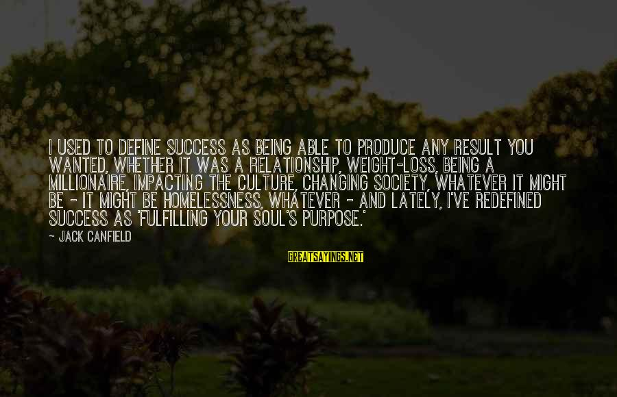 Homelessness Sayings By Jack Canfield: I used to define success as being able to produce any result you wanted, whether