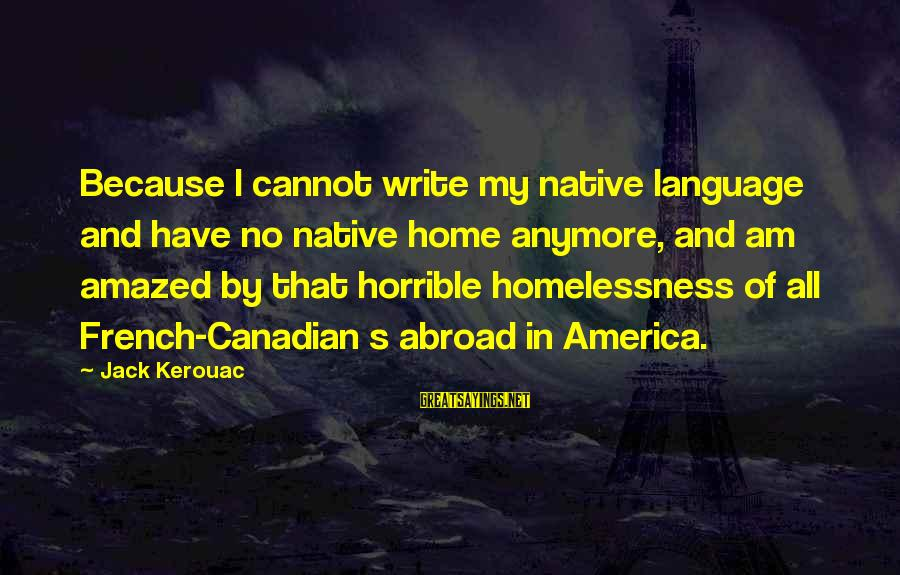 Homelessness Sayings By Jack Kerouac: Because I cannot write my native language and have no native home anymore, and am