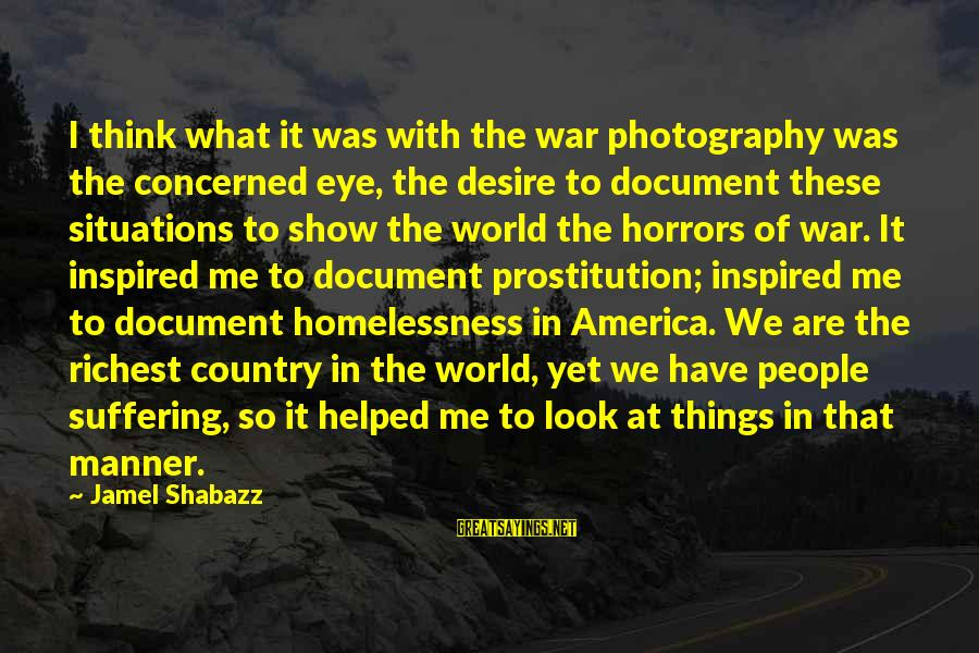 Homelessness Sayings By Jamel Shabazz: I think what it was with the war photography was the concerned eye, the desire