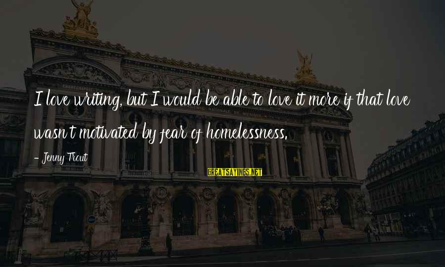 Homelessness Sayings By Jenny Trout: I love writing, but I would be able to love it more if that love