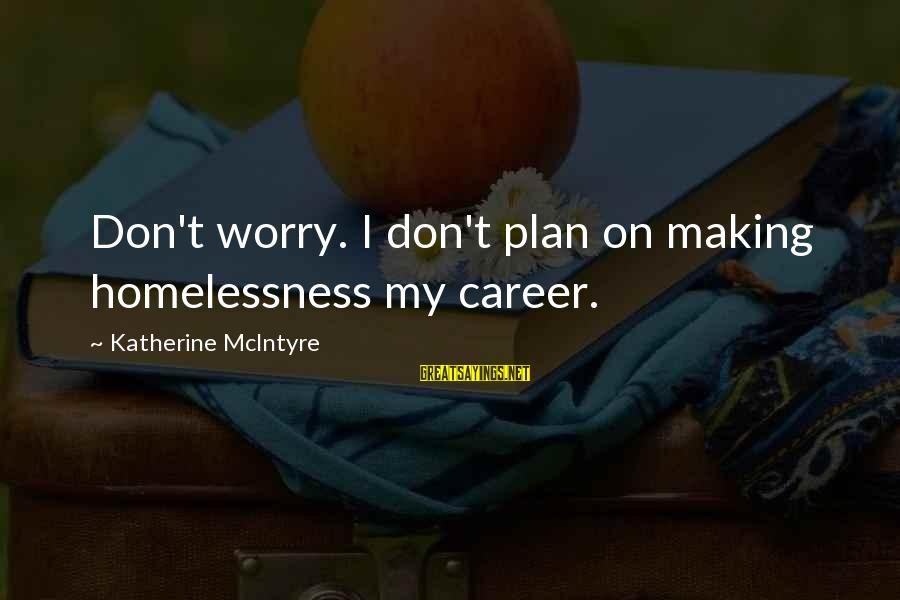 Homelessness Sayings By Katherine McIntyre: Don't worry. I don't plan on making homelessness my career.