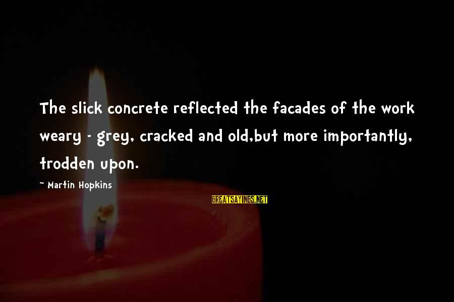 Homelessness Sayings By Martin Hopkins: The slick concrete reflected the facades of the work weary - grey, cracked and old,but