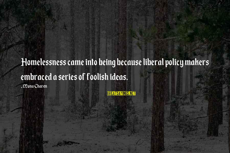 Homelessness Sayings By Mona Charen: Homelessness came into being because liberal policy makers embraced a series of foolish ideas.