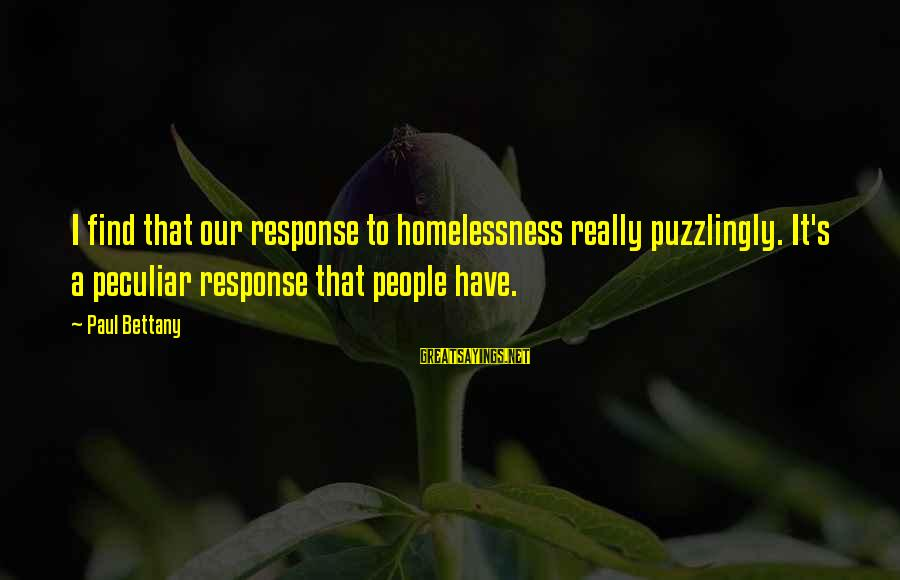 Homelessness Sayings By Paul Bettany: I find that our response to homelessness really puzzlingly. It's a peculiar response that people