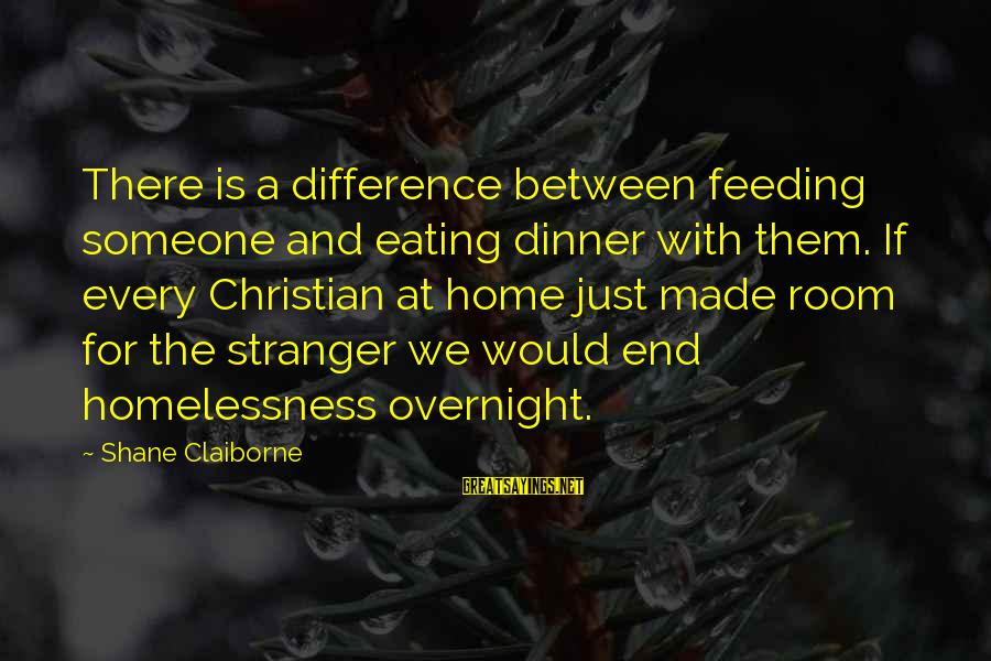 Homelessness Sayings By Shane Claiborne: There is a difference between feeding someone and eating dinner with them. If every Christian