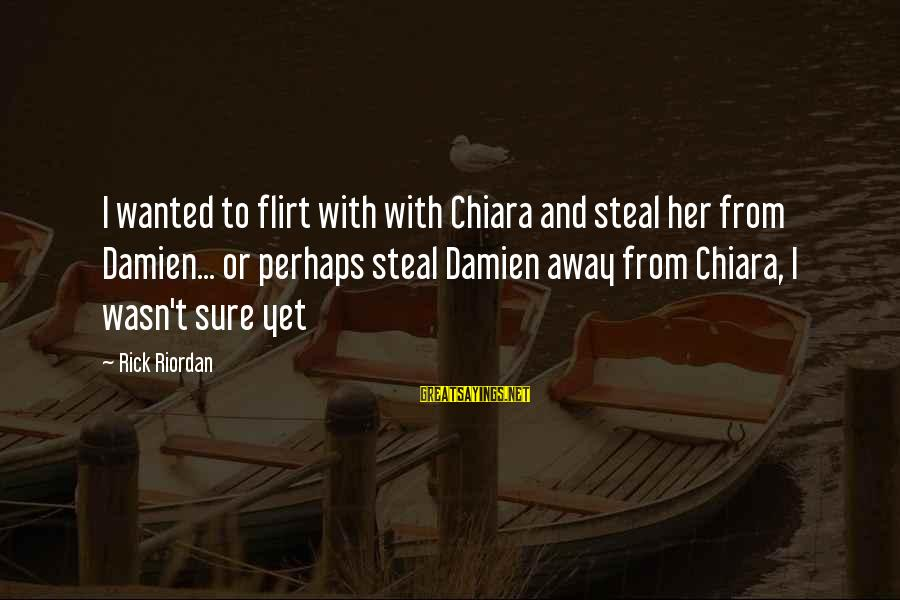 Homeowners Insurance Company Sayings By Rick Riordan: I wanted to flirt with with Chiara and steal her from Damien... or perhaps steal