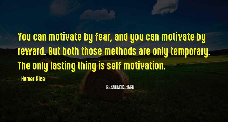 Homer Rice Sayings: You can motivate by fear, and you can motivate by reward. But both those methods