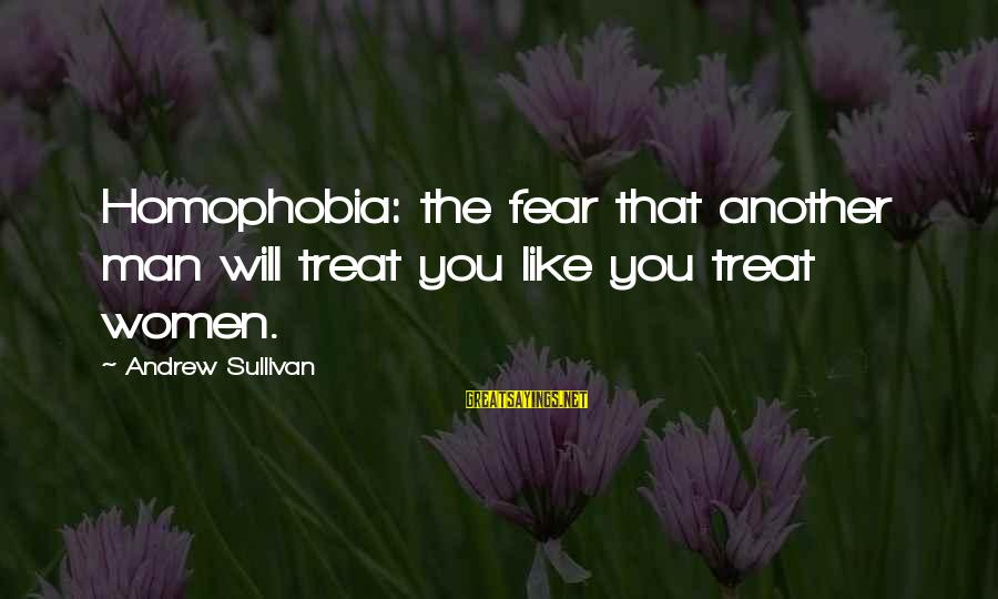 Homophobia Sayings By Andrew Sullivan: Homophobia: the fear that another man will treat you like you treat women.