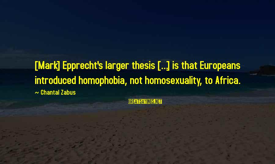 Homophobia Sayings By Chantal Zabus: [Mark] Epprecht's larger thesis [...] is that Europeans introduced homophobia, not homosexuality, to Africa.