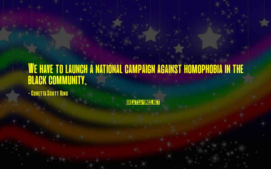 Homophobia Sayings By Coretta Scott King: We have to launch a national campaign against homophobia in the black community,