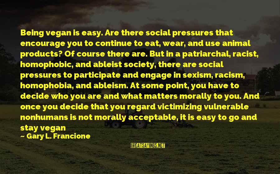Homophobia Sayings By Gary L. Francione: Being vegan is easy. Are there social pressures that encourage you to continue to eat,