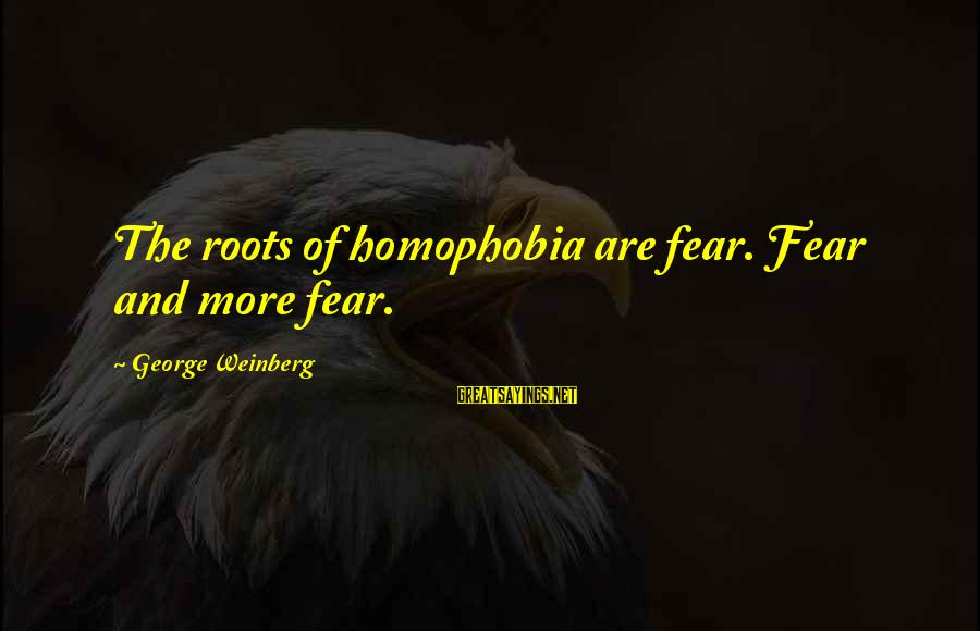 Homophobia Sayings By George Weinberg: The roots of homophobia are fear. Fear and more fear.
