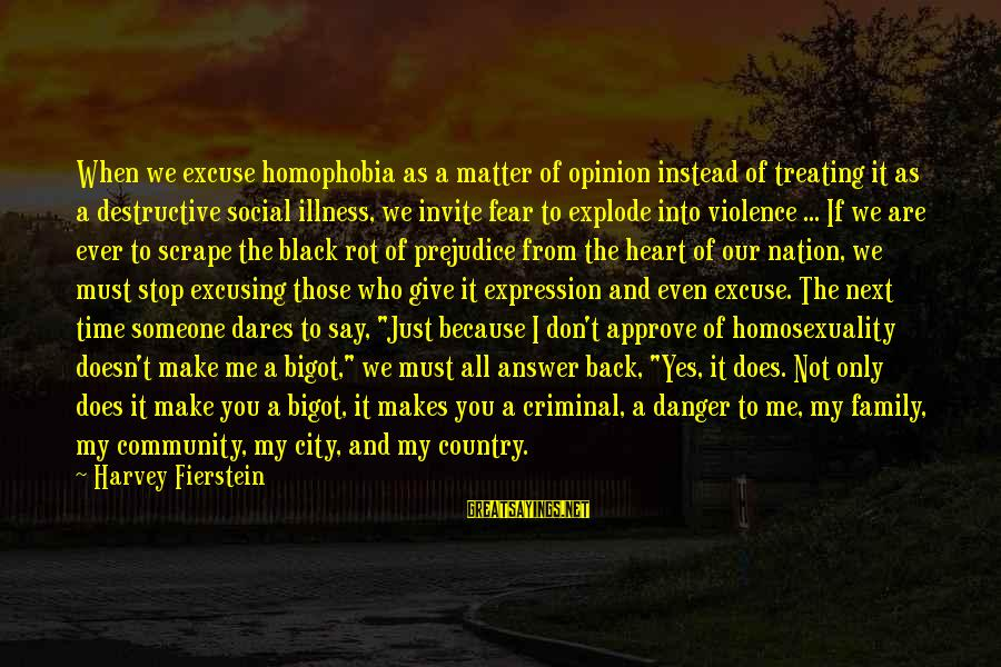 Homophobia Sayings By Harvey Fierstein: When we excuse homophobia as a matter of opinion instead of treating it as a
