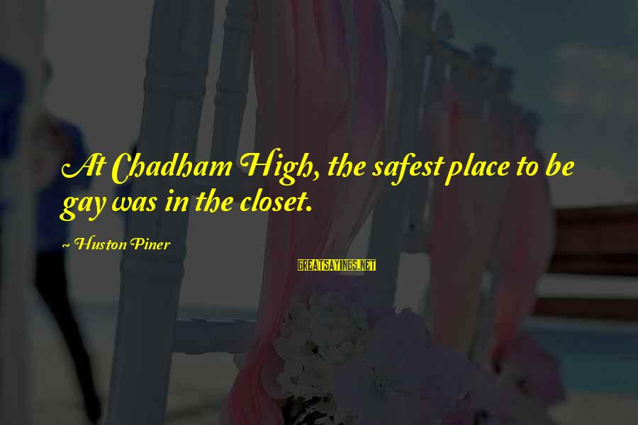 Homophobia Sayings By Huston Piner: At Chadham High, the safest place to be gay was in the closet.