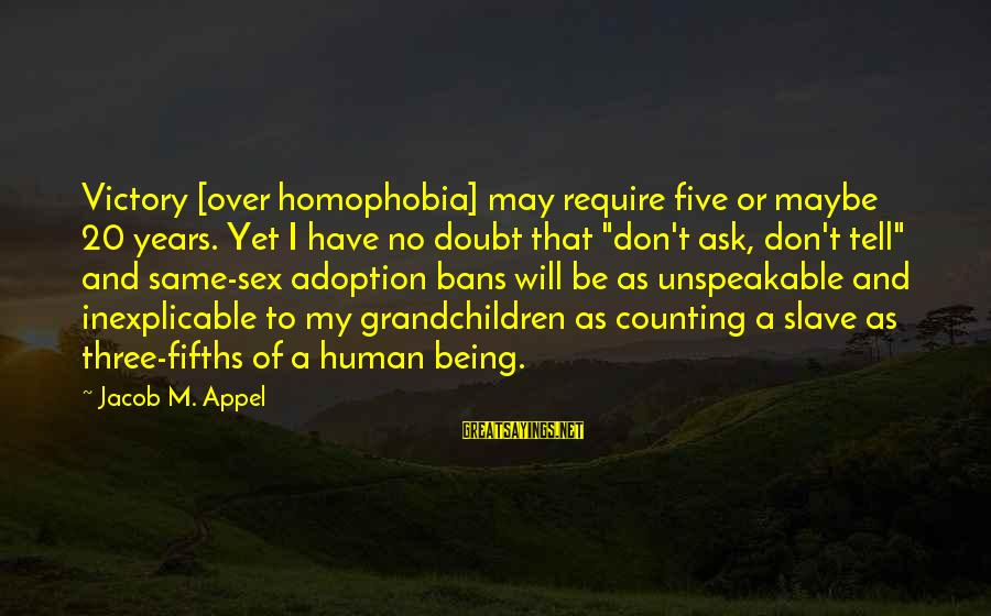 Homophobia Sayings By Jacob M. Appel: Victory [over homophobia] may require five or maybe 20 years. Yet I have no doubt