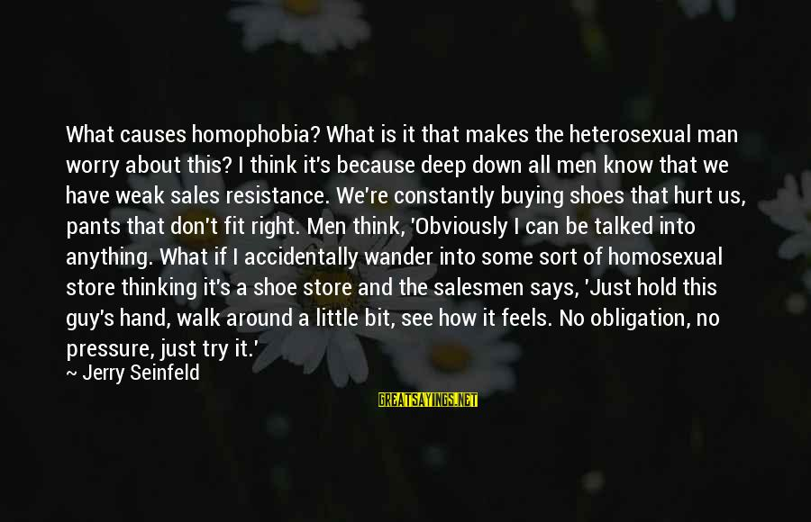 Homophobia Sayings By Jerry Seinfeld: What causes homophobia? What is it that makes the heterosexual man worry about this? I