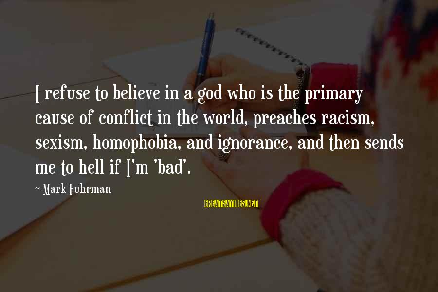 Homophobia Sayings By Mark Fuhrman: I refuse to believe in a god who is the primary cause of conflict in
