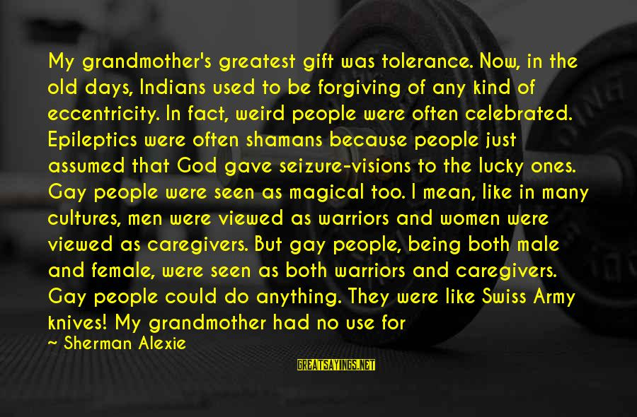 Homophobia Sayings By Sherman Alexie: My grandmother's greatest gift was tolerance. Now, in the old days, Indians used to be