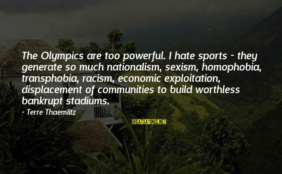 Homophobia Sayings By Terre Thaemlitz: The Olympics are too powerful. I hate sports - they generate so much nationalism, sexism,