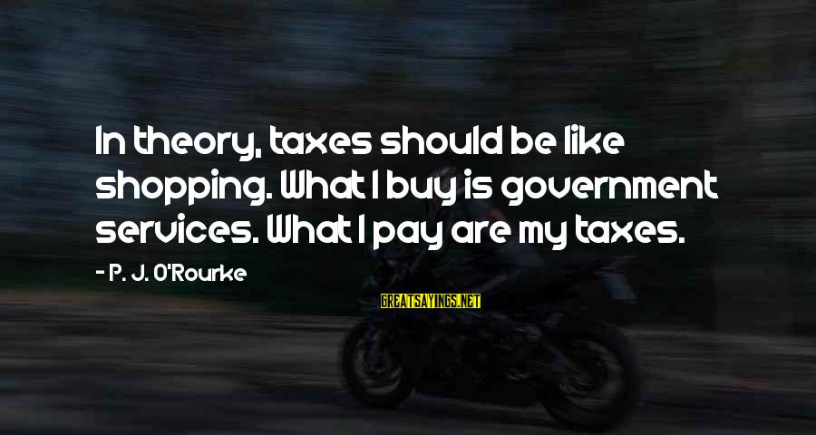 Honey Singh Punjabi Sayings By P. J. O'Rourke: In theory, taxes should be like shopping. What I buy is government services. What I