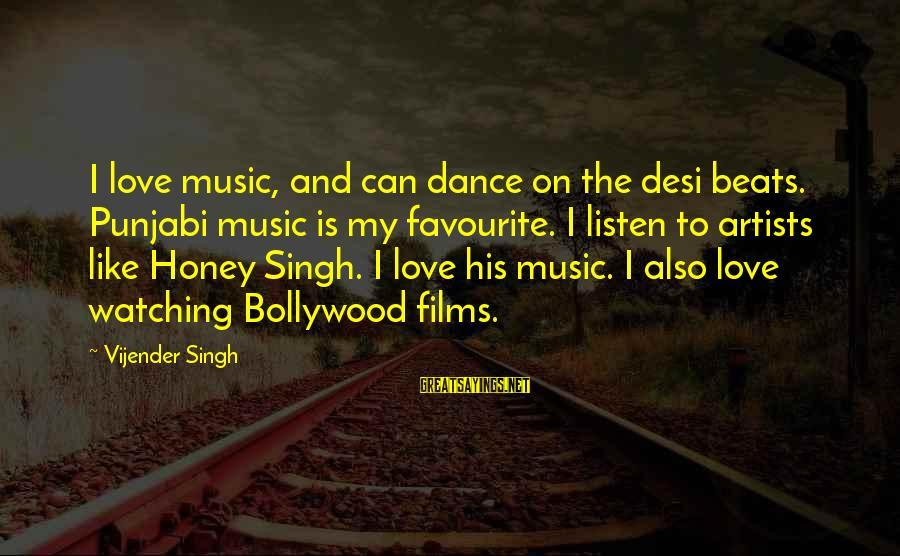 Honey Singh Punjabi Sayings By Vijender Singh: I love music, and can dance on the desi beats. Punjabi music is my favourite.