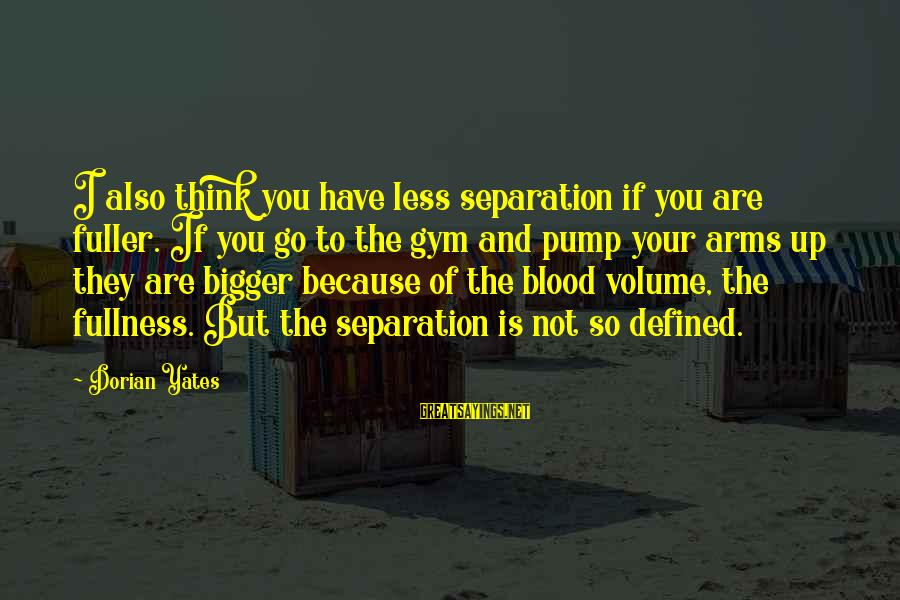 Hood Rats Sayings By Dorian Yates: I also think you have less separation if you are fuller. If you go to