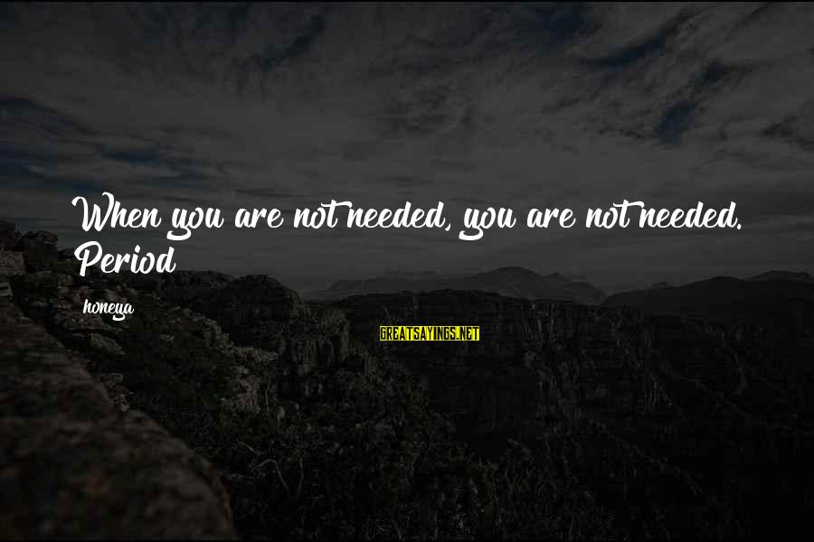 Hood Rats Sayings By Honeya: When you are not needed, you are not needed. Period!