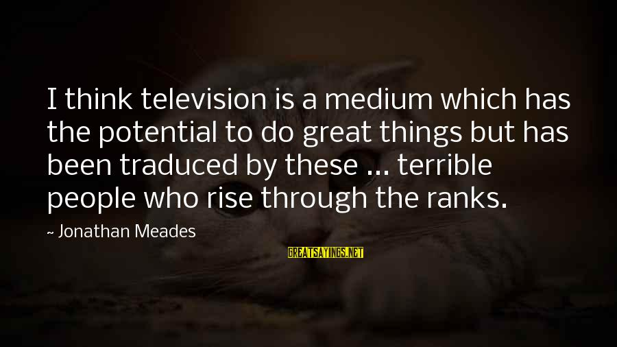 Hood Rats Sayings By Jonathan Meades: I think television is a medium which has the potential to do great things but
