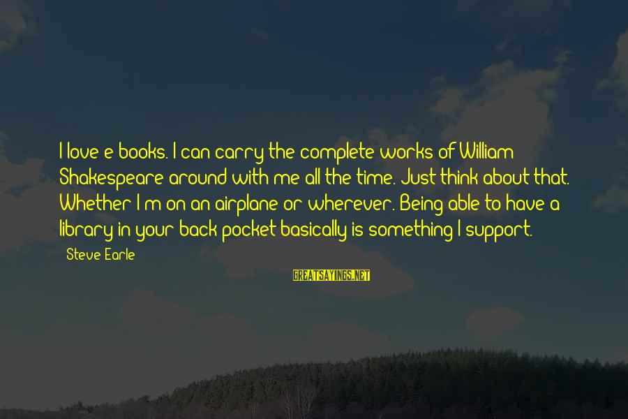Hoodwinking Sayings By Steve Earle: I love e-books. I can carry the complete works of William Shakespeare around with me