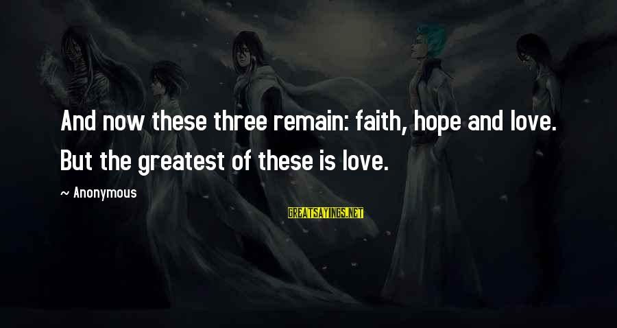 Hope Is The Sayings By Anonymous: And now these three remain: faith, hope and love. But the greatest of these is