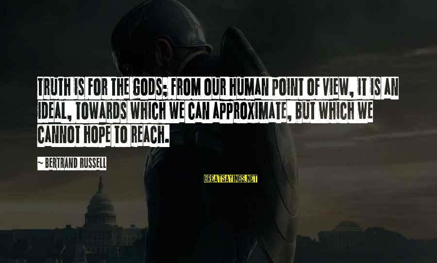 Hope Is The Sayings By Bertrand Russell: Truth is for the gods; from our human point of view, it is an ideal,