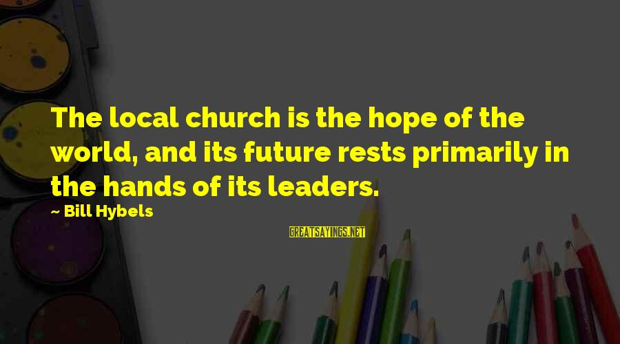 Hope Is The Sayings By Bill Hybels: The local church is the hope of the world, and its future rests primarily in