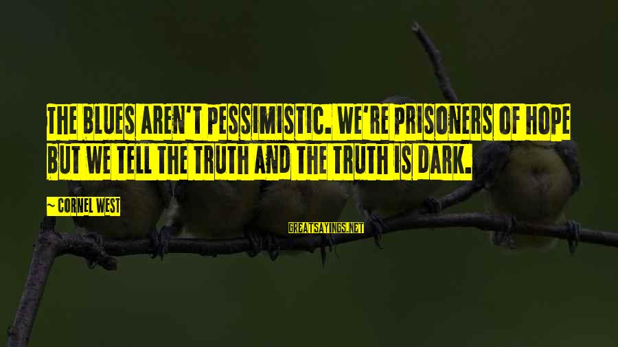 Hope Is The Sayings By Cornel West: The blues aren't pessimistic. We're prisoners of hope but we tell the truth and the