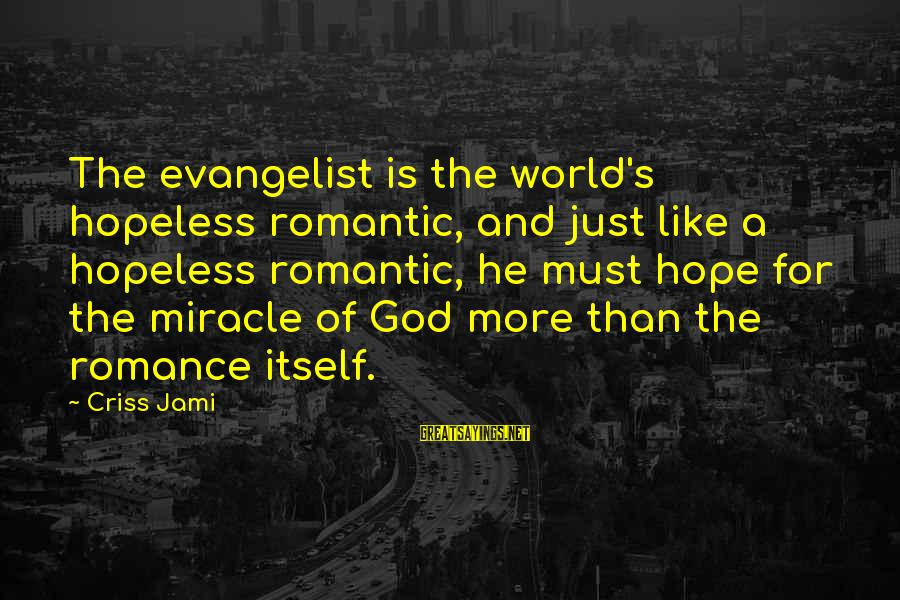 Hope Is The Sayings By Criss Jami: The evangelist is the world's hopeless romantic, and just like a hopeless romantic, he must