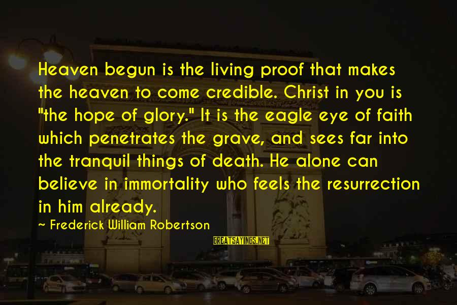 Hope Is The Sayings By Frederick William Robertson: Heaven begun is the living proof that makes the heaven to come credible. Christ in