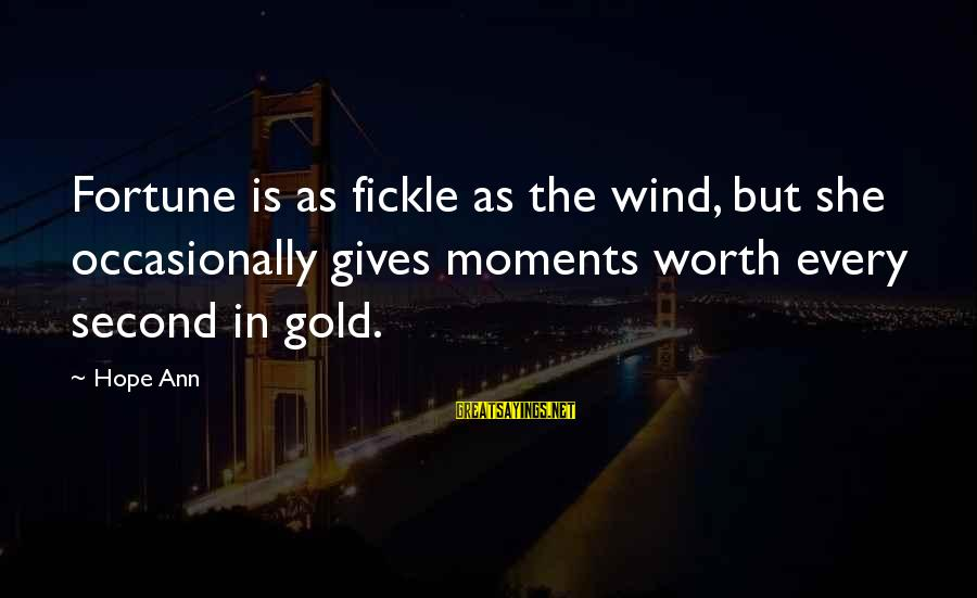 Hope Is The Sayings By Hope Ann: Fortune is as fickle as the wind, but she occasionally gives moments worth every second
