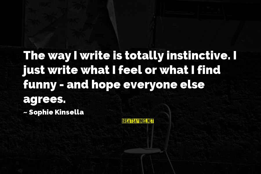 Hope Is The Sayings By Sophie Kinsella: The way I write is totally instinctive. I just write what I feel or what