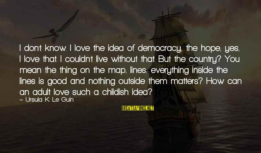 Hope Is The Sayings By Ursula K. Le Guin: I don't know. I love the idea of democracy, the hope, yes, I love that.